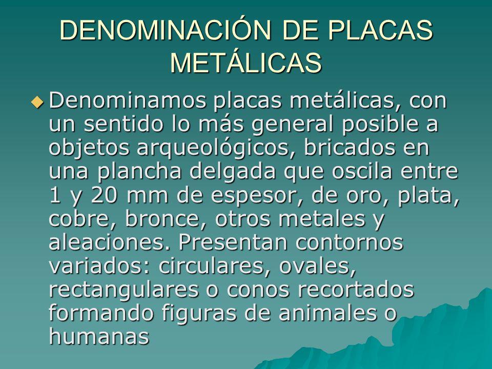 DENOMINACIÓN DE PLACAS METÁLICAS Denominamos placas metálicas, con un sentido lo más general posible a objetos arqueológicos, bricados en una plancha