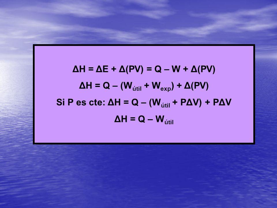 ΔH = ΔE + Δ(PV) = Q – W + Δ(PV) ΔH = Q – (W útil + W exp ) + Δ(PV) Si P es cte: ΔH = Q – (W útil + P ΔV ) + PΔV ΔH = Q – W útil