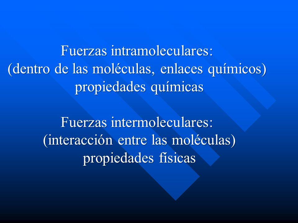Fuerzas intramoleculares: (dentro de las moléculas, enlaces químicos) propiedades químicas Fuerzas intermoleculares: (interacción entre las moléculas)