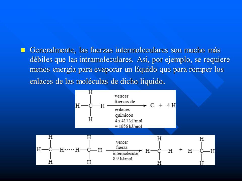 Generalmente, las fuerzas intermoleculares son mucho más débiles que las intramoleculares. Así, por ejemplo, se requiere menos energía para evaporar u
