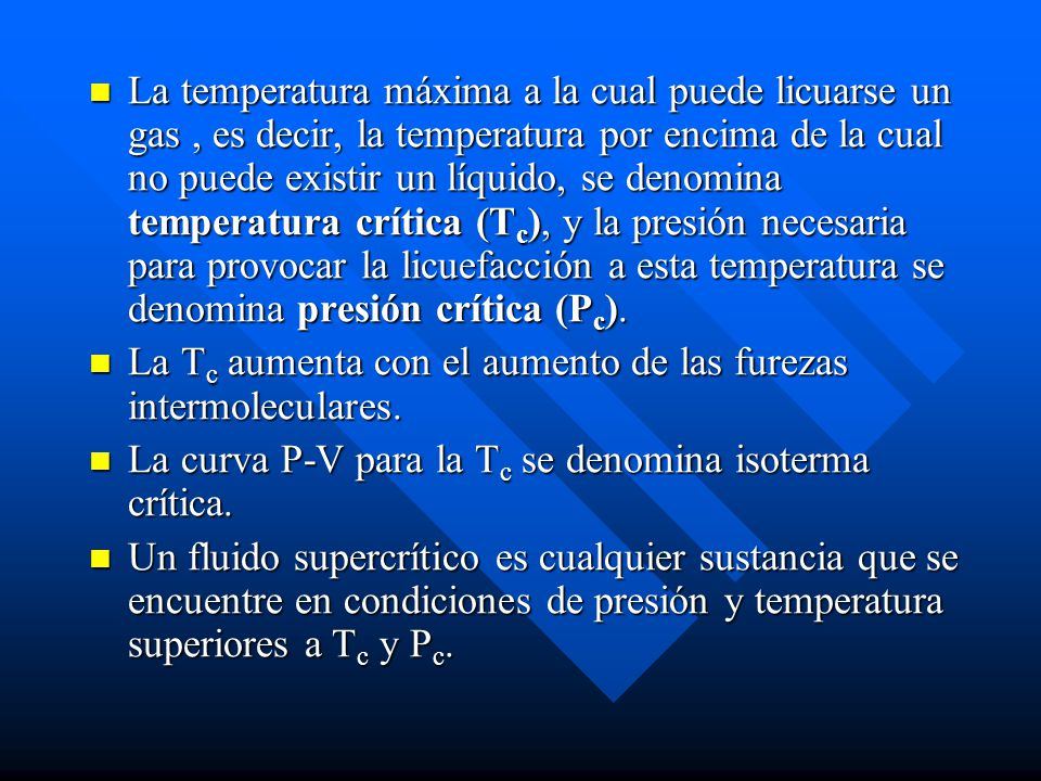 La temperatura máxima a la cual puede licuarse un gas, es decir, la temperatura por encima de la cual no puede existir un líquido, se denomina temperatura crítica (T c ), y la presión necesaria para provocar la licuefacción a esta temperatura se denomina presión crítica (P c ).