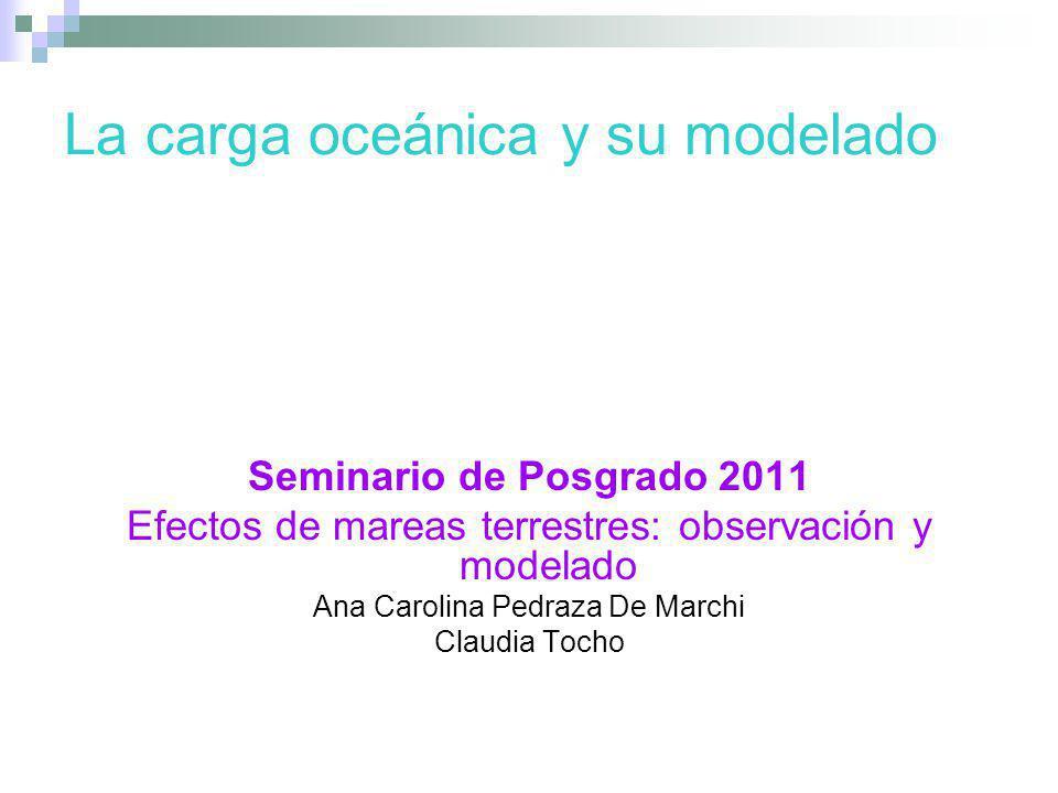 La carga oceánica y su modelado Seminario de Posgrado 2011 Efectos de mareas terrestres: observación y modelado Ana Carolina Pedraza De Marchi Claudia
