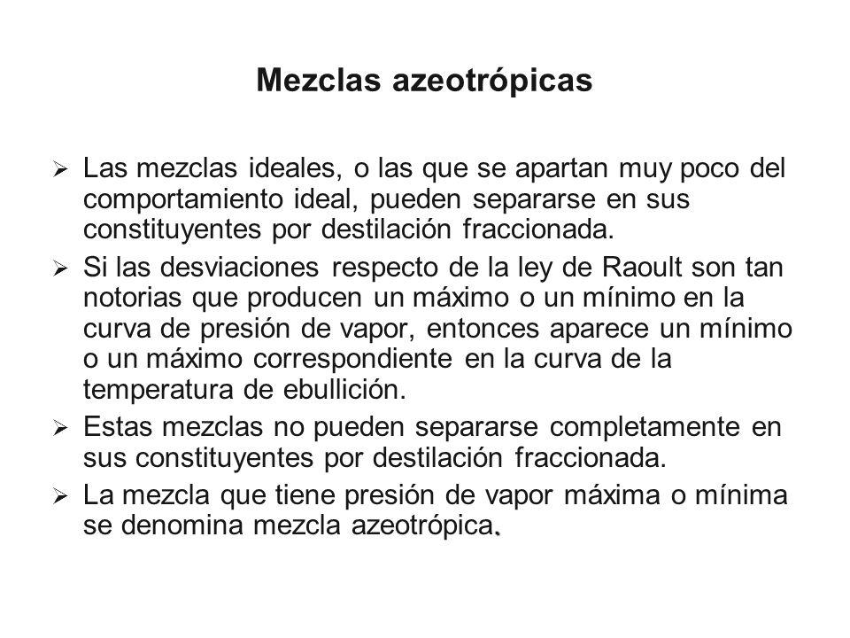 Mezclas azeotrópicas Las mezclas ideales, o las que se apartan muy poco del comportamiento ideal, pueden separarse en sus constituyentes por destilaci