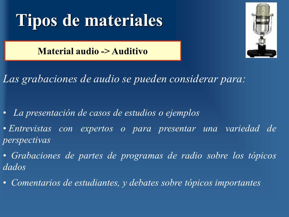 Tipos de materiales Material audio -> Auditivo Las grabaciones de audio se pueden considerar para: La presentación de casos de estudios o ejemplos Ent