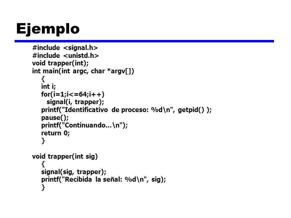 Ejemplo #include void trapper(int); int main(int argc, char *argv[]) { int i; for(i=1;i<=64;i++) signal(i, trapper); printf( Identificativo de proceso: %d\n , getpid() ); pause(); printf( Continuando...\n ); return 0; } void trapper(int sig) { signal(sig, trapper); printf( Recibida la señal: %d\n , sig); }