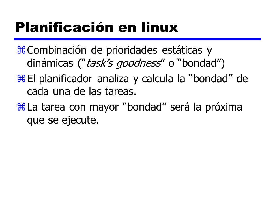 Planificación en linux zCombinación de prioridades estáticas y dinámicas (tasks goodness o bondad) zEl planificador analiza y calcula la bondad de cad