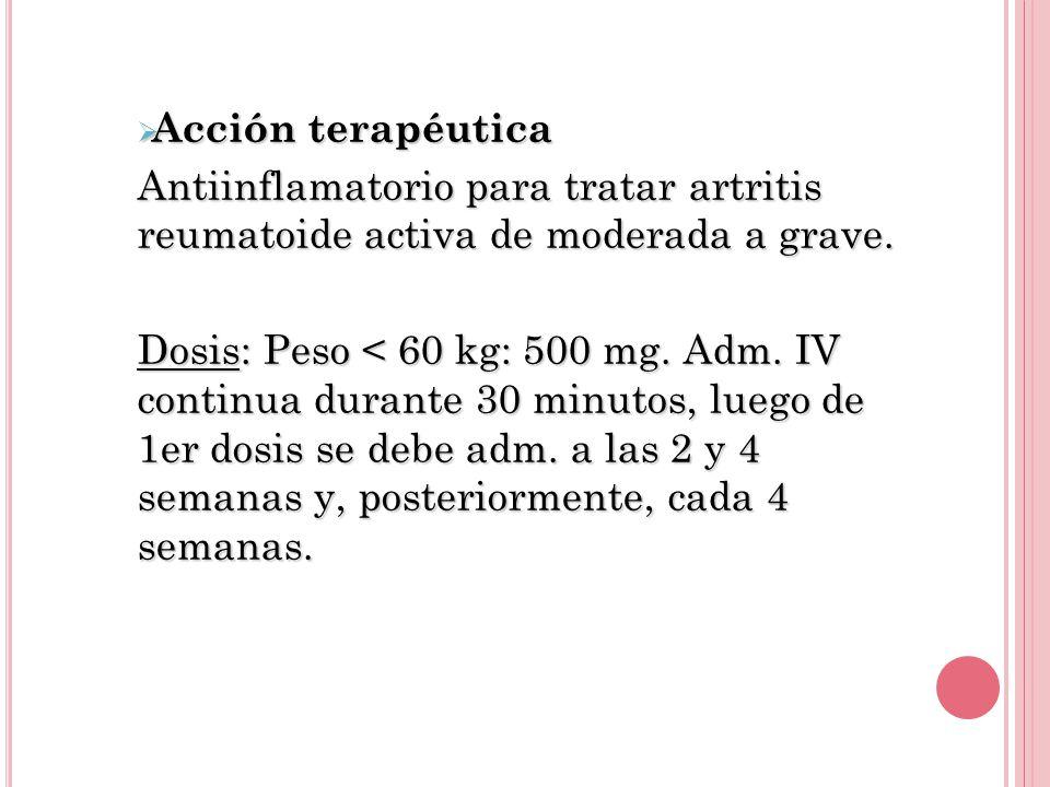 Acción terapéutica Acción terapéutica Antiinflamatorio para tratar artritis reumatoide activa de moderada a grave. Dosis: Peso < 60 kg: 500 mg. Adm. I