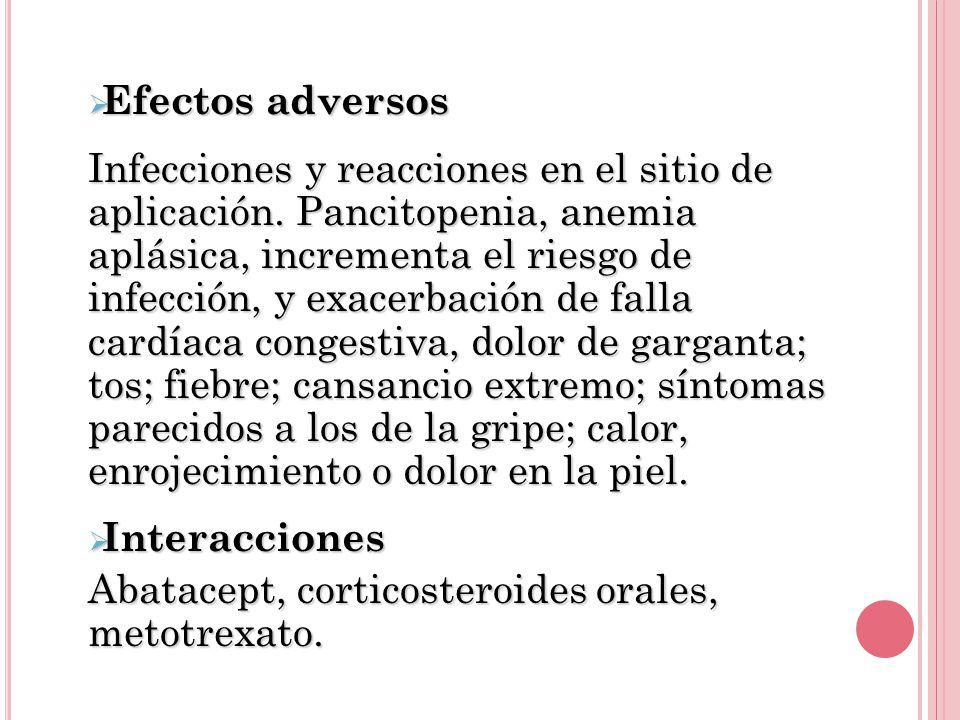 Efectos adversos Efectos adversos Infecciones y reacciones en el sitio de aplicación. Pancitopenia, anemia aplásica, incrementa el riesgo de infección