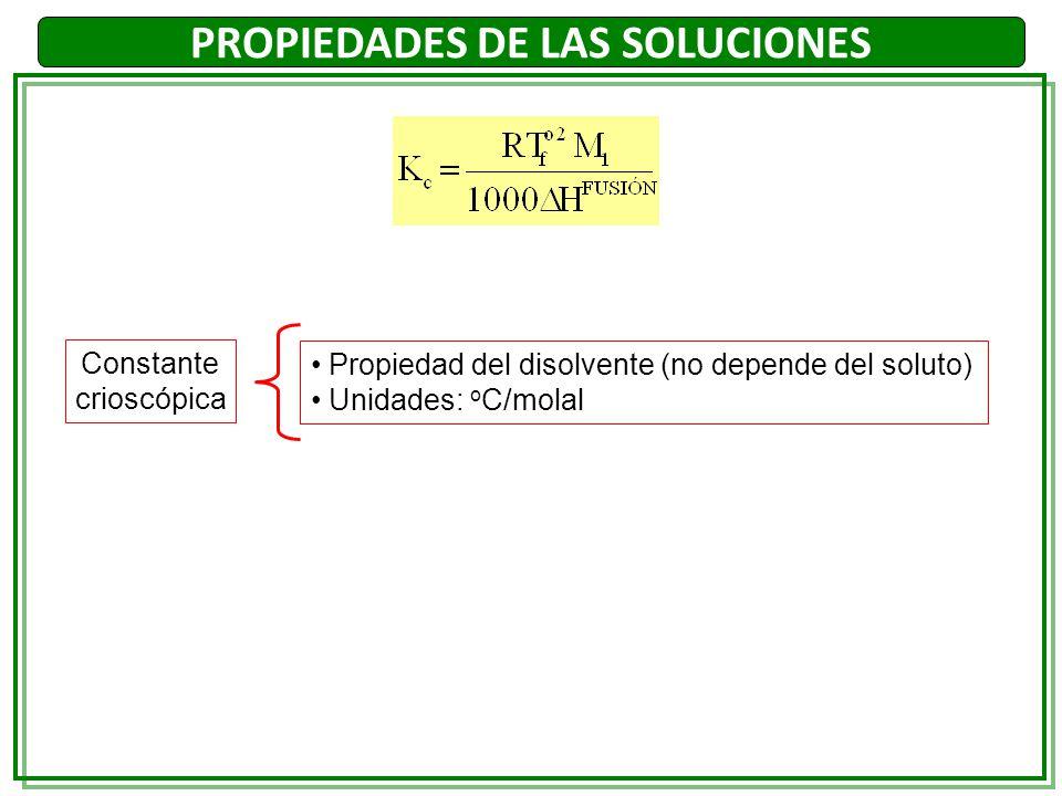 Constante crioscópica Propiedad del disolvente (no depende del soluto) Unidades: o C/molal PROPIEDADES DE LAS SOLUCIONES