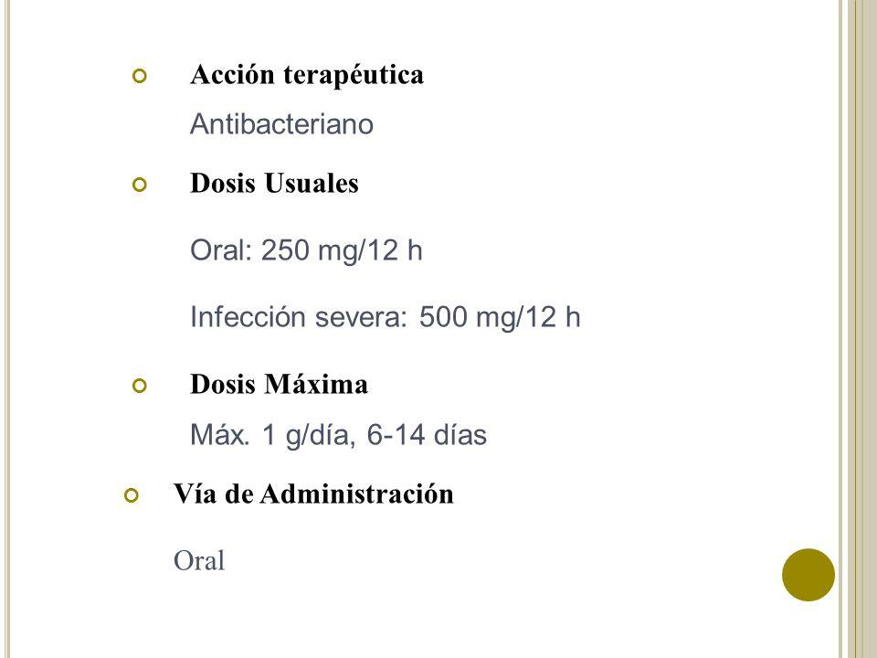 Acción terapéutica Antibacteriano Dosis Usuales Oral: 250 mg/12 h Infección severa: 500 mg/12 h Dosis Máxima Máx. 1 g/día, 6-14 días Vía de Administra