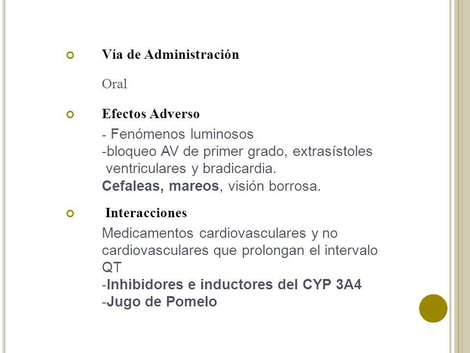 Vía de Administración Oral Efectos Adverso - Fenómenos luminosos -bloqueo AV de primer grado, extrasístoles ventriculares y bradicardia. Cefaleas, mar