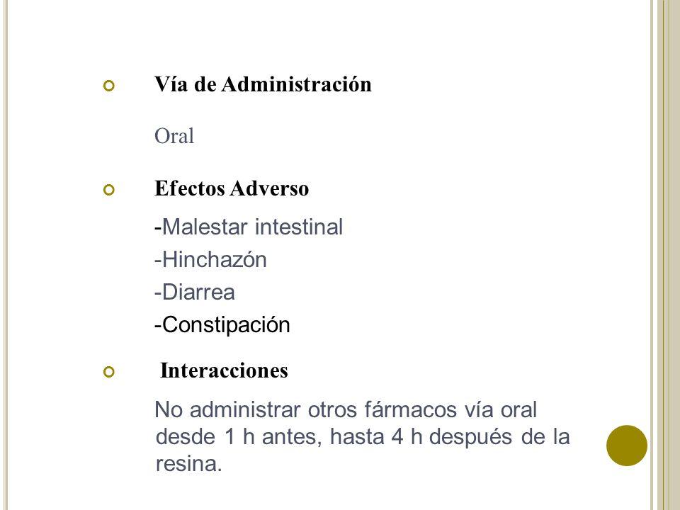 Vía de Administración Oral Efectos Adverso -Malestar intestinal -Hinchazón -Diarrea -Constipación Interacciones No administrar otros fármacos vía oral