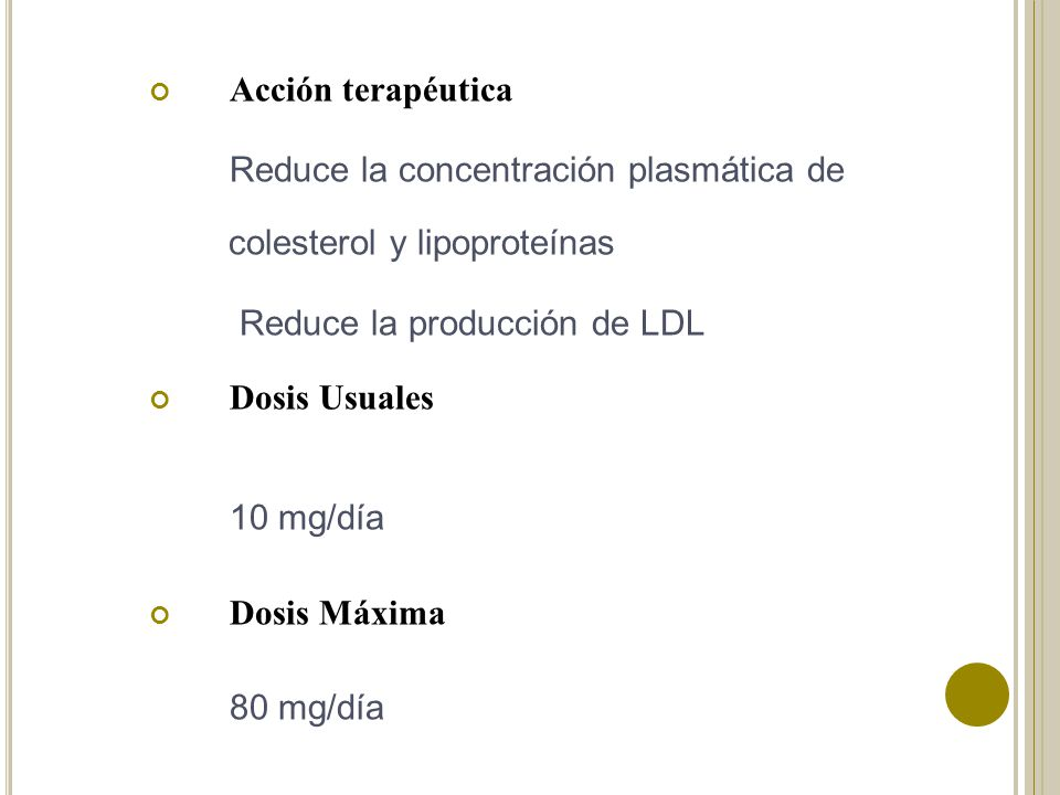 Acción terapéutica Reduce la concentración plasmática de colesterol y lipoproteínas Reduce la producción de LDL Dosis Usuales 10 mg/día Dosis Máxima 8