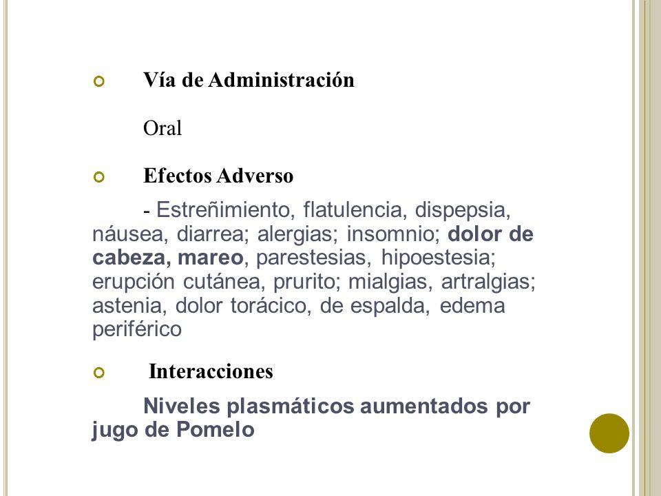Vía de Administración Oral Efectos Adverso - Estreñimiento, flatulencia, dispepsia, náusea, diarrea; alergias; insomnio; dolor de cabeza, mareo, pares