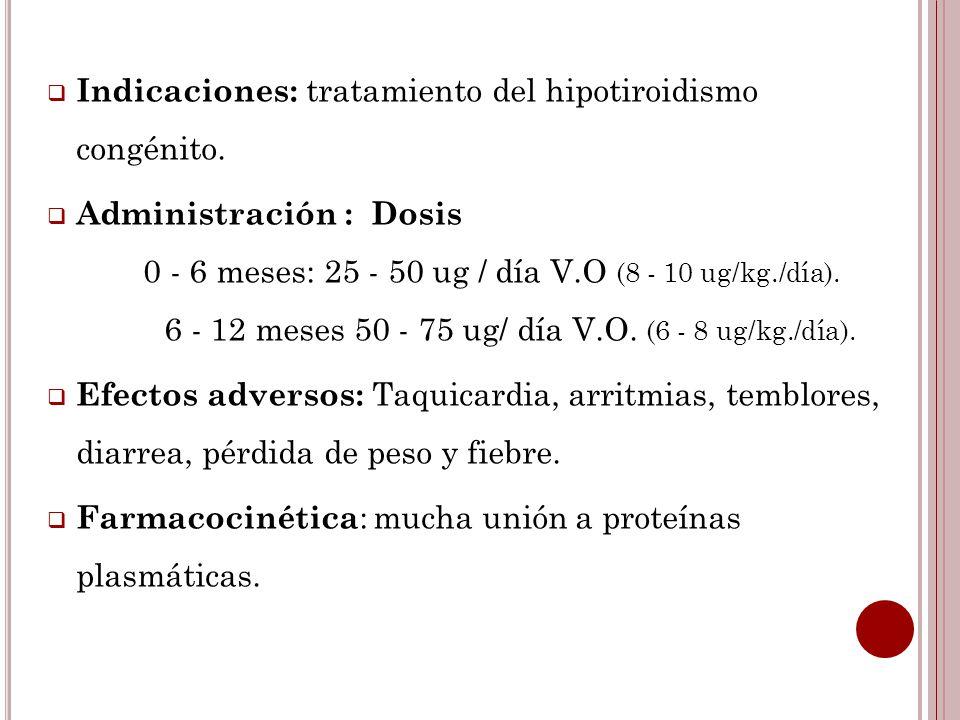 Indicaciones: tratamiento del hipotiroidismo congénito. Administración : Dosis 0 - 6 meses: 25 - 50 ug / día V.O (8 - 10 ug/kg./día). 6 - 12 meses 50