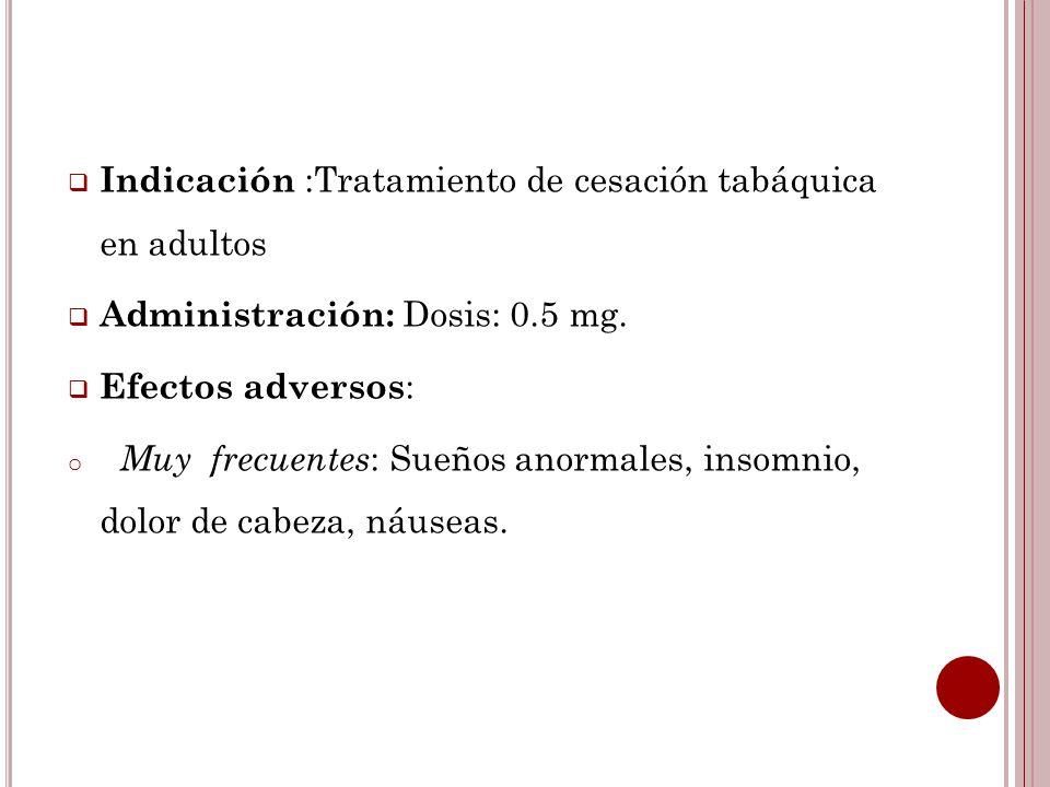 Indicación :Tratamiento de cesación tabáquica en adultos Administración: Dosis: 0.5 mg. Efectos adversos : o Muy frecuentes : Sueños anormales, insomn