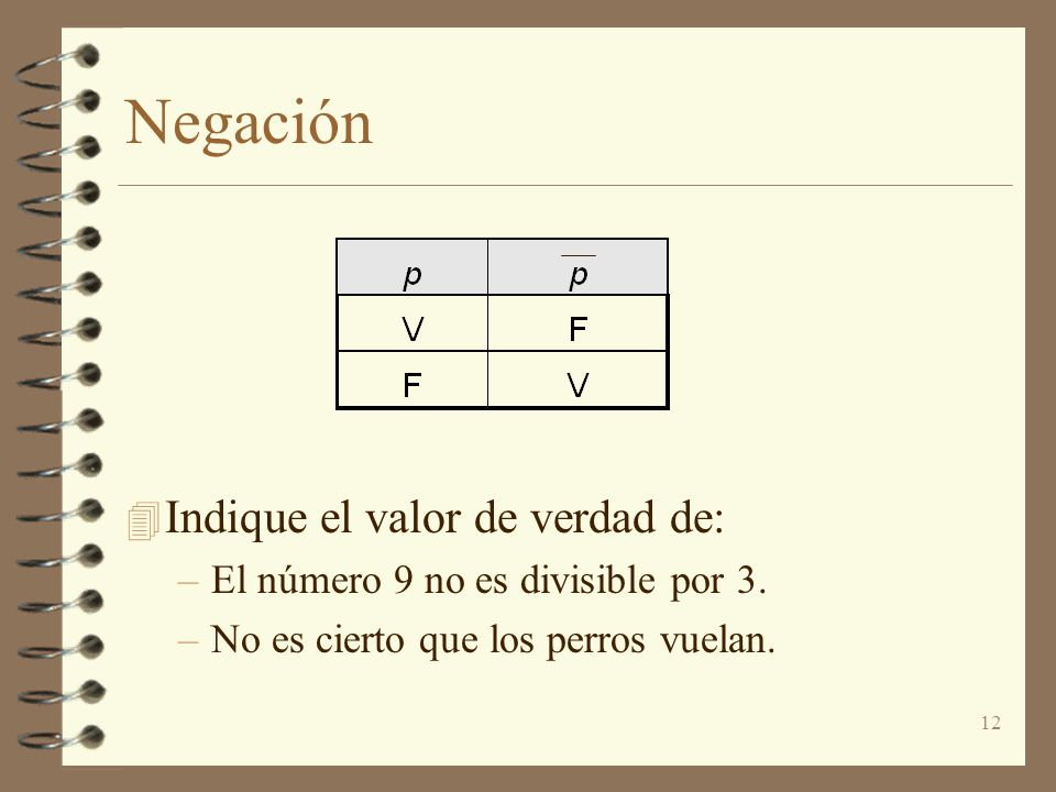 12 Negación 4 Indique el valor de verdad de: –El número 9 no es divisible por 3. –No es cierto que los perros vuelan.