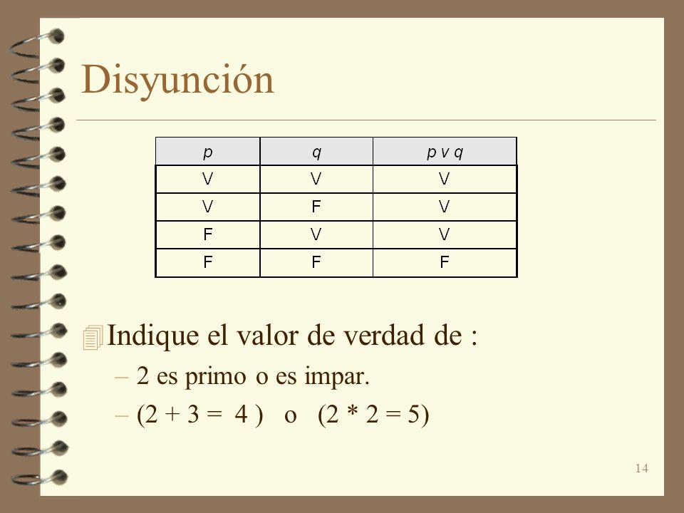 14 Disyunción 4 Indique el valor de verdad de : –2 es primo o es impar. –(2 + 3 = 4 ) o (2 * 2 = 5)