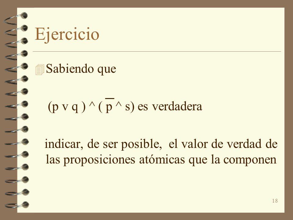 18 Ejercicio 4 Sabiendo que (p v q ) ^ ( p ^ s) es verdadera indicar, de ser posible, el valor de verdad de las proposiciones atómicas que la componen