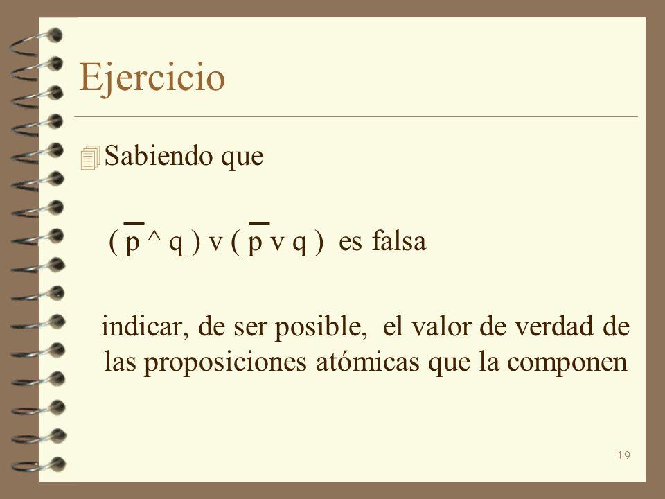 19 Ejercicio 4 Sabiendo que ( p ^ q ) v ( p v q ) es falsa indicar, de ser posible, el valor de verdad de las proposiciones atómicas que la componen
