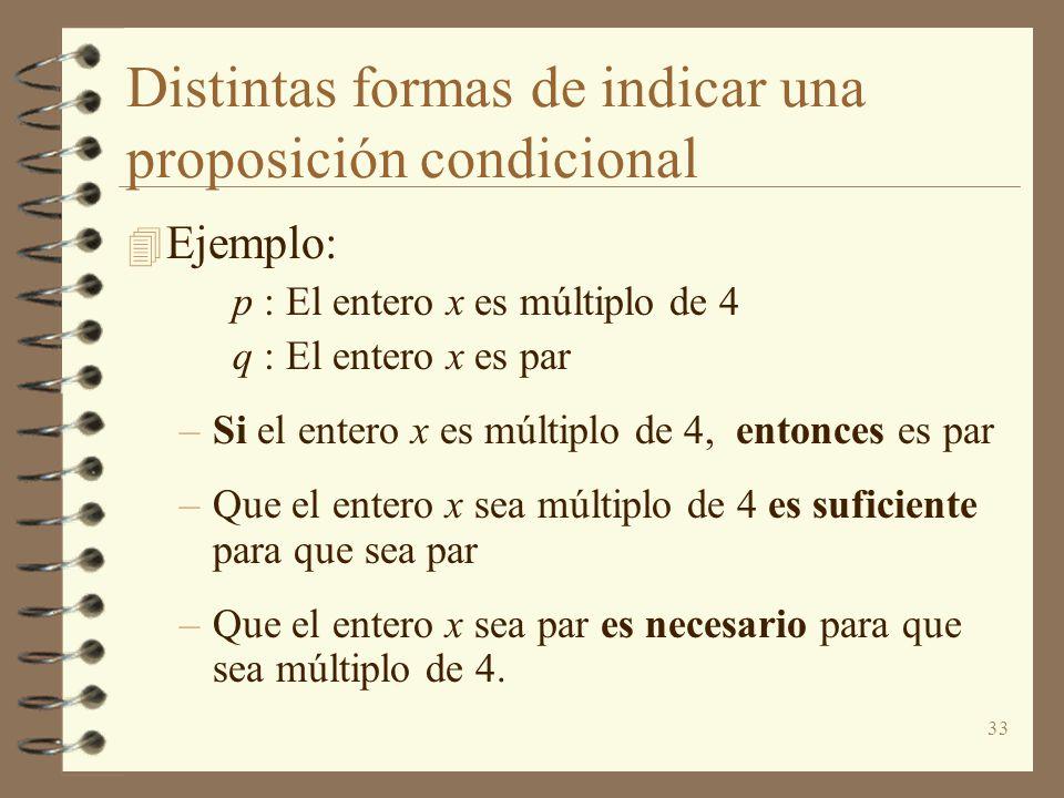 33 Distintas formas de indicar una proposición condicional 4 Ejemplo: p : El entero x es múltiplo de 4 q : El entero x es par –Si el entero x es múlti
