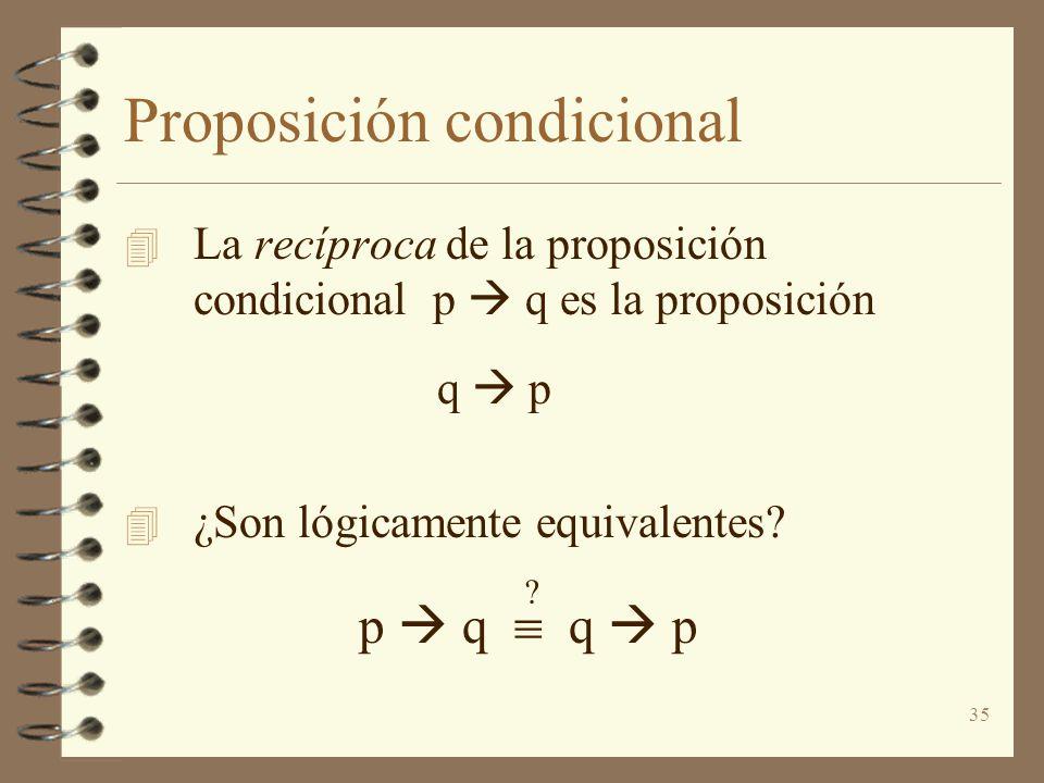 35 Proposición condicional 4 La recíproca de la proposición condicional p q es la proposición q p 4 ¿Son lógicamente equivalentes? p q q p ?