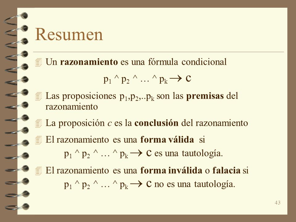 43 Resumen 4 Un razonamiento es una fórmula condicional p 1 ^ p 2 ^ … ^ p k c 4 Las proposiciones p 1,p 2,..p k son las premisas del razonamiento 4 La