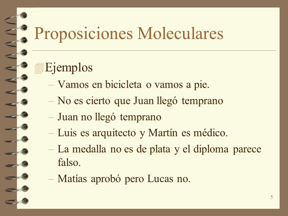 5 Proposiciones Moleculares 4 Ejemplos –Vamos en bicicleta o vamos a pie. –No es cierto que Juan llegó temprano –Juan no llegó temprano –Luis es arqui