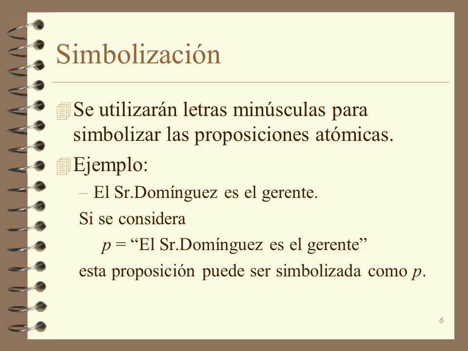 6 Simbolización 4 Se utilizarán letras minúsculas para simbolizar las proposiciones atómicas. 4 Ejemplo: –El Sr.Domínguez es el gerente. Si se conside