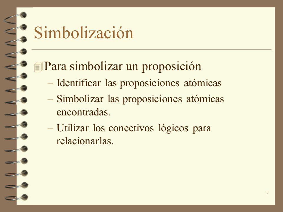 7 Simbolización 4 Para simbolizar un proposición –Identificar las proposiciones atómicas –Simbolizar las proposiciones atómicas encontradas. –Utilizar