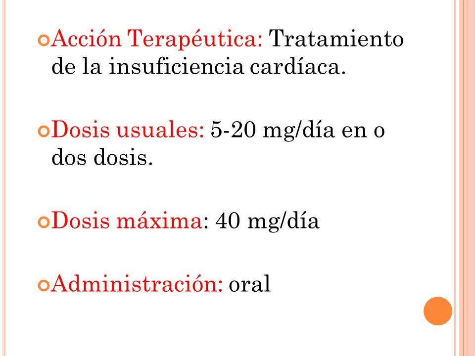 Acción Terapéutica: Tratamiento de la insuficiencia cardíaca. Dosis usuales: 5-20 mg/día en o dos dosis. Dosis máxima: 40 mg/día Administración: oral