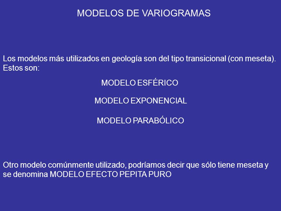 MODELOS DE VARIOGRAMAS Los modelos más utilizados en geología son del tipo transicional (con meseta). Estos son: MODELO ESFÉRICO MODELO EXPONENCIAL MO