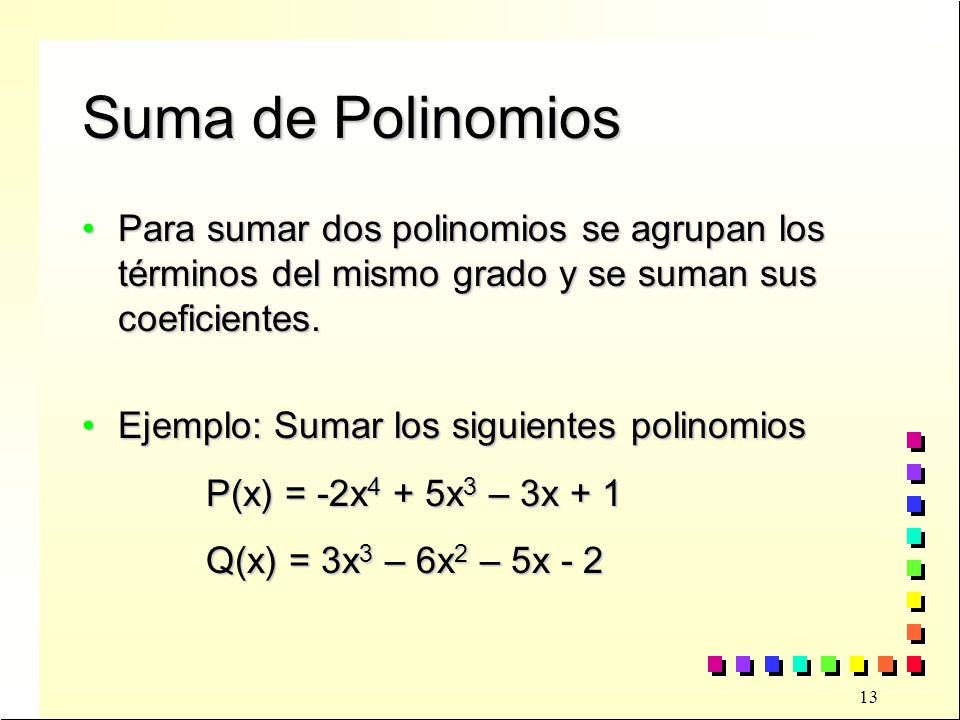 13 Suma de Polinomios Para sumar dos polinomios se agrupan los términos del mismo grado y se suman sus coeficientes.Para sumar dos polinomios se agrupan los términos del mismo grado y se suman sus coeficientes.