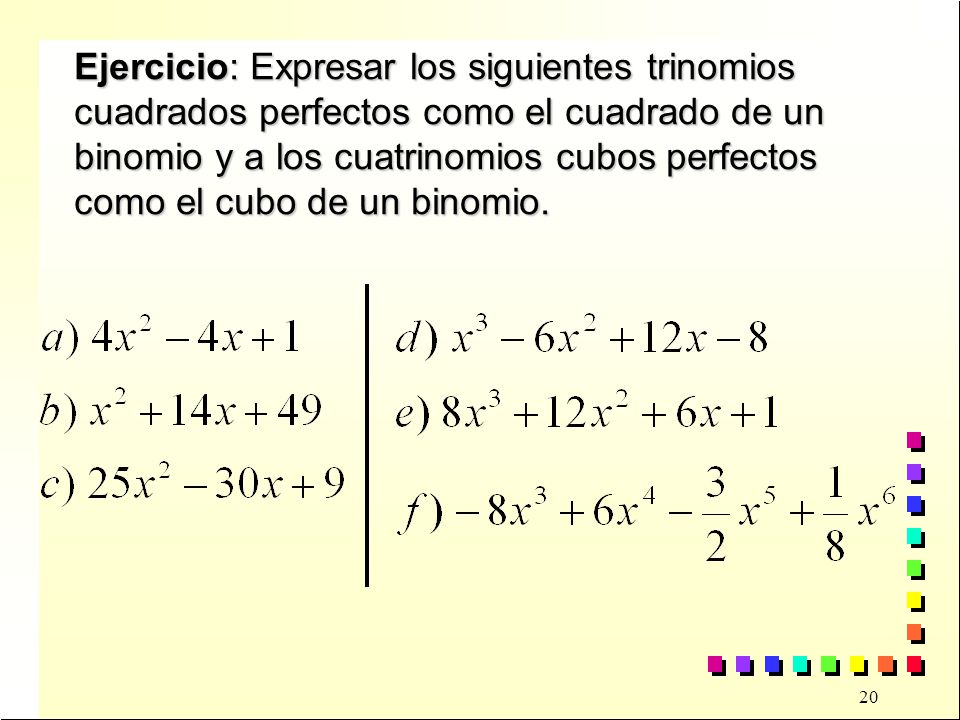 20 Ejercicio: Expresar los siguientes trinomios cuadrados perfectos como el cuadrado de un binomio y a los cuatrinomios cubos perfectos como el cubo de un binomio.