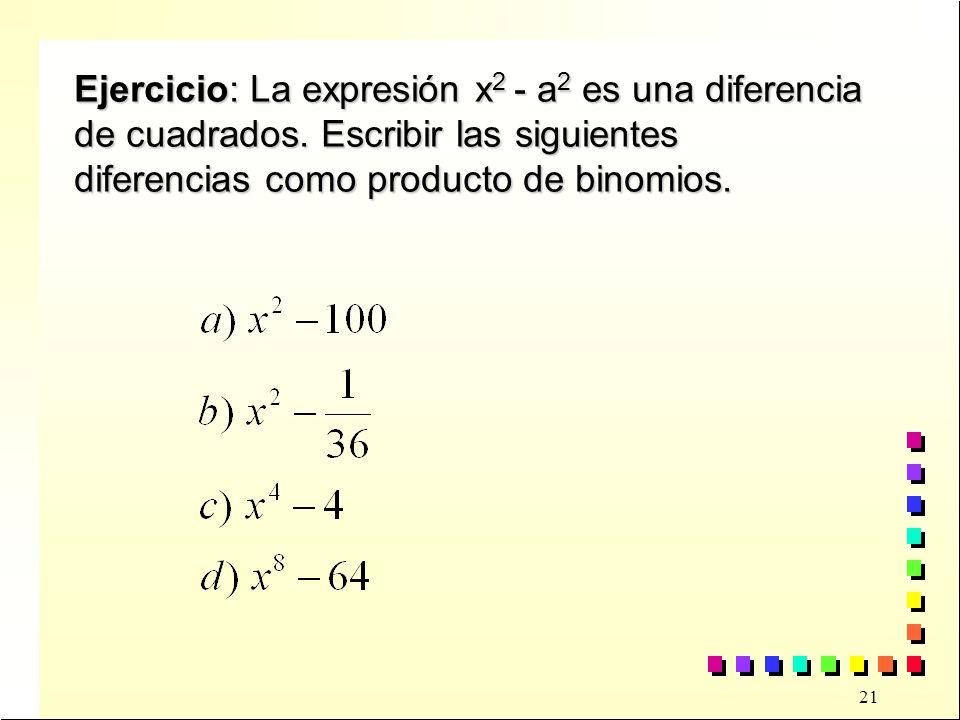 21 Ejercicio: La expresión x 2 - a 2 es una diferencia de cuadrados.