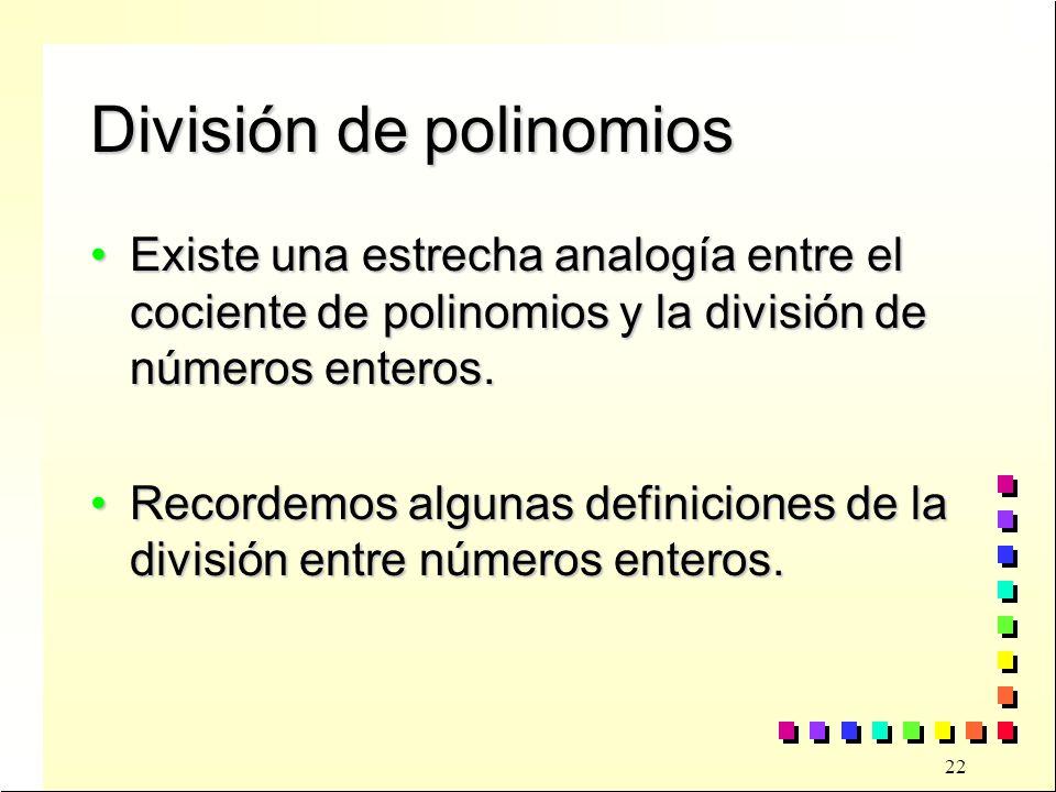22 División de polinomios Existe una estrecha analogía entre el cociente de polinomios y la división de números enteros.Existe una estrecha analogía entre el cociente de polinomios y la división de números enteros.