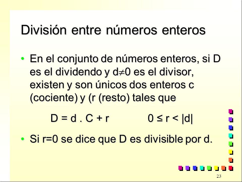 23 División entre números enteros En el conjunto de números enteros, si D es el dividendo y d 0 es el divisor, existen y son únicos dos enteros c (cociente) y (r (resto) tales queEn el conjunto de números enteros, si D es el dividendo y d 0 es el divisor, existen y son únicos dos enteros c (cociente) y (r (resto) tales que D = d.