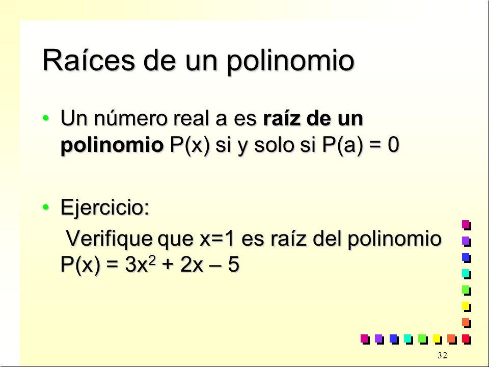 32 Raíces de un polinomio Un número real a es raíz de un polinomio P(x) si y solo si P(a) = 0Un número real a es raíz de un polinomio P(x) si y solo si P(a) = 0 Ejercicio:Ejercicio: Verifique que x=1 es raíz del polinomio P(x) = 3x 2 + 2x – 5 Verifique que x=1 es raíz del polinomio P(x) = 3x 2 + 2x – 5