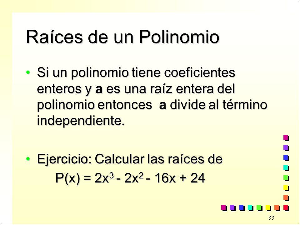 33 Raíces de un Polinomio Si un polinomio tiene coeficientes enteros y a es una raíz entera del polinomio entonces a divide al término independiente.Si un polinomio tiene coeficientes enteros y a es una raíz entera del polinomio entonces a divide al término independiente.