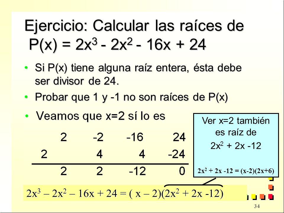 34 Ejercicio: Calcular las raíces de P(x) = 2x 3 - 2x 2 - 16x + 24 Si P(x) tiene alguna raíz entera, ésta debe ser divisor de 24.Si P(x) tiene alguna raíz entera, ésta debe ser divisor de 24.
