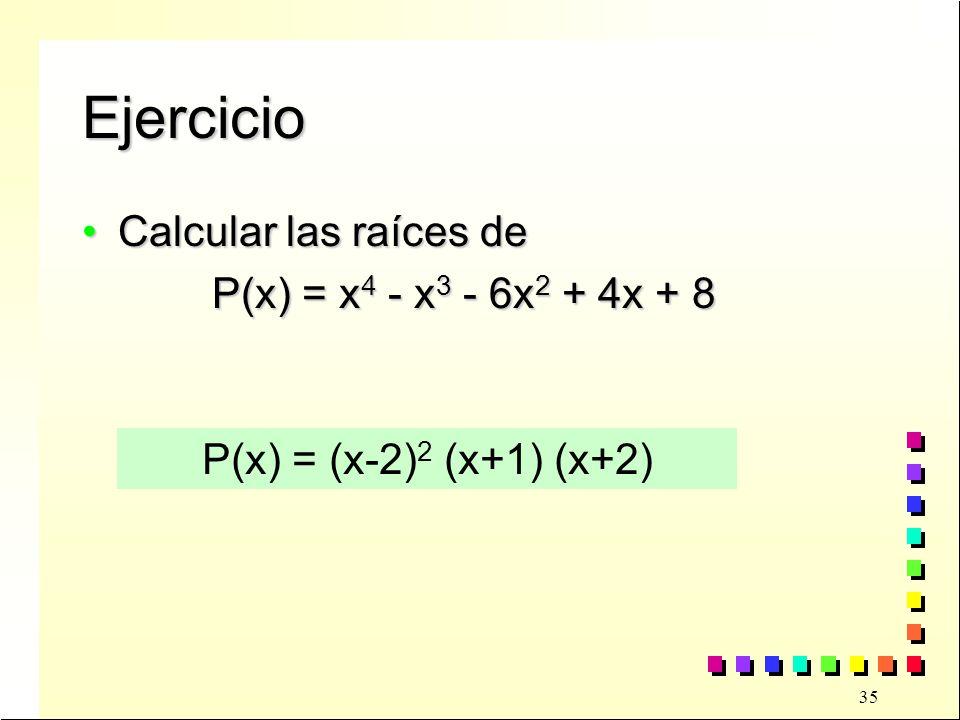 35 Ejercicio Calcular las raíces deCalcular las raíces de P(x) = x 4 - x 3 - 6x 2 + 4x + 8 P(x) = x 4 - x 3 - 6x 2 + 4x + 8 P(x) = (x-2) 2 (x+1) (x+2)