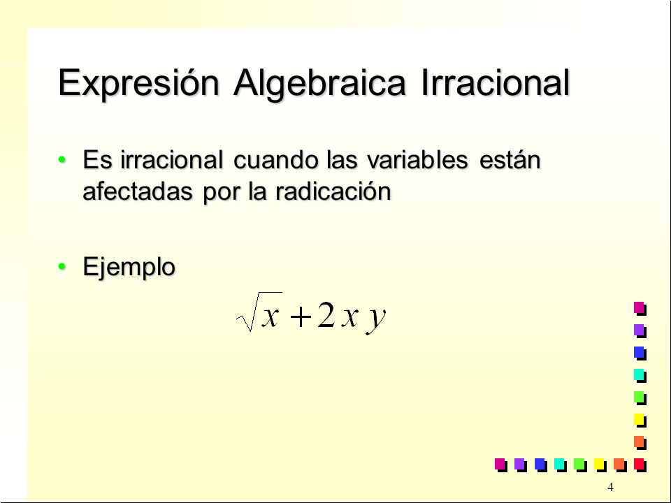 5 Expr.Algebraica Racional Entera Una expresión algebraicas es racional entera cuando la indeterminada está afectada sólo por operaciones de suma, resta, multiplicación y potencia natural.Una expresión algebraicas es racional entera cuando la indeterminada está afectada sólo por operaciones de suma, resta, multiplicación y potencia natural.