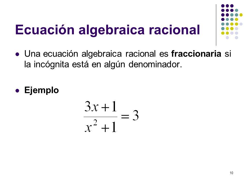 10 Ecuación algebraica racional Una ecuación algebraica racional es fraccionaria si la incógnita está en algún denominador. Ejemplo