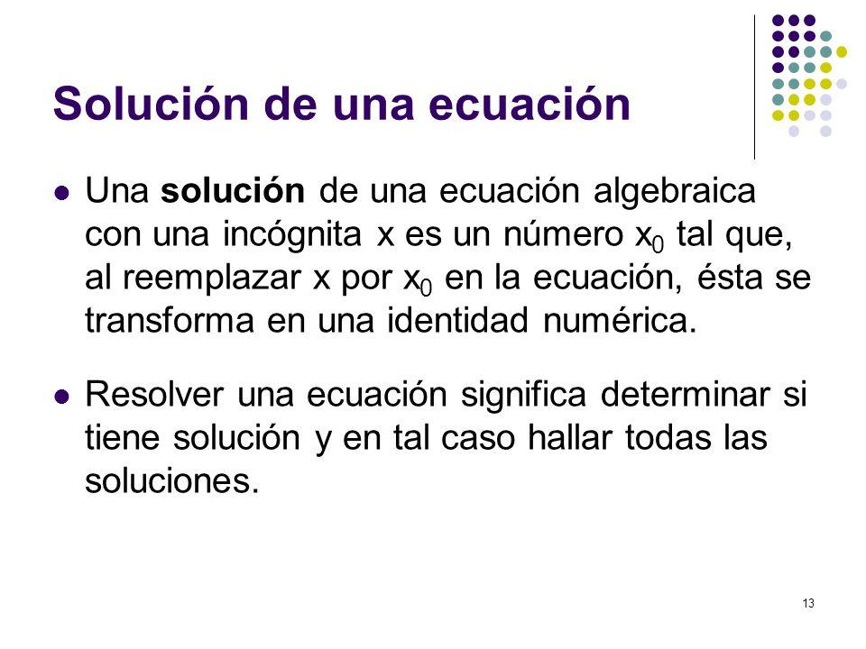 13 Solución de una ecuación Una solución de una ecuación algebraica con una incógnita x es un número x 0 tal que, al reemplazar x por x 0 en la ecuaci