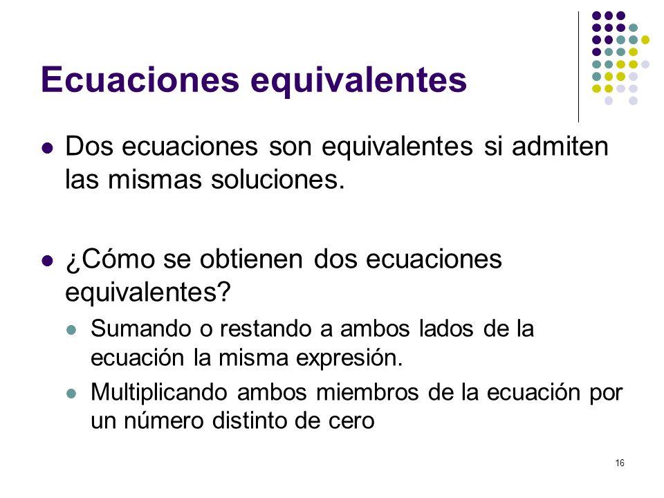 16 Ecuaciones equivalentes Dos ecuaciones son equivalentes si admiten las mismas soluciones. ¿Cómo se obtienen dos ecuaciones equivalentes? Sumando o