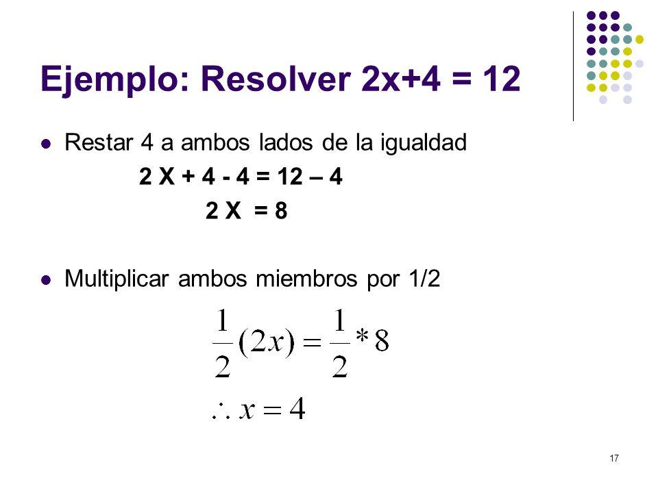 17 Ejemplo: Resolver 2x+4 = 12 Restar 4 a ambos lados de la igualdad 2 X + 4 - 4 = 12 – 4 2 X = 8 Multiplicar ambos miembros por 1/2