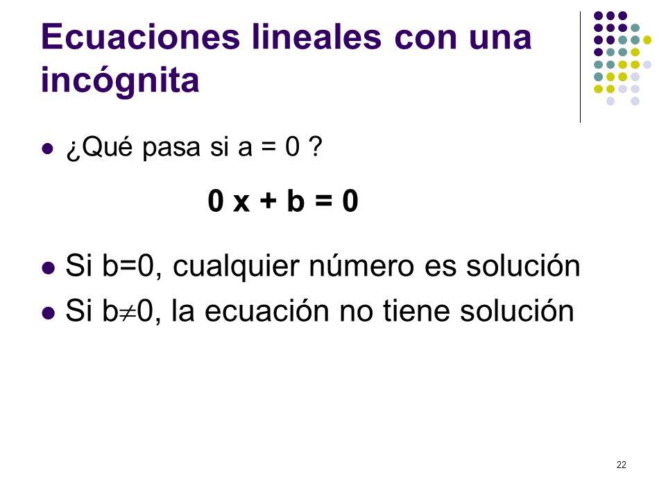 22 Ecuaciones lineales con una incógnita ¿Qué pasa si a = 0 ? 0 x + b = 0 Si b=0, cualquier número es solución Si b 0, la ecuación no tiene solución