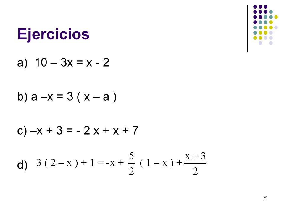 29 Ejercicios a) 10 – 3x = x - 2 b) a –x = 3 ( x – a ) c) –x + 3 = - 2 x + x + 7 d)