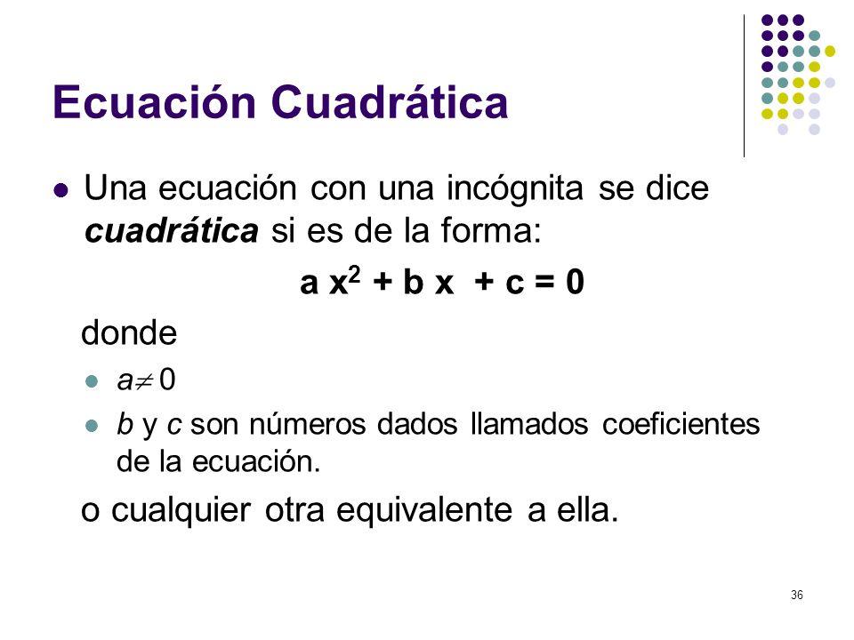 36 Ecuación Cuadrática Una ecuación con una incógnita se dice cuadrática si es de la forma: a x 2 + b x + c = 0 donde a 0 b y c son números dados llam