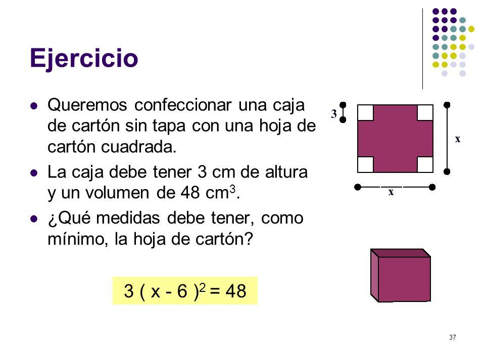 37 Ejercicio Queremos confeccionar una caja de cartón sin tapa con una hoja de cartón cuadrada. La caja debe tener 3 cm de altura y un volumen de 48 c